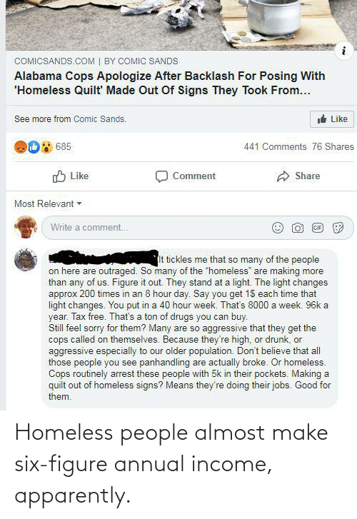 """Outraged: COMICSANDS.COM   BY COMIC SANDS  Alabama Cops Apologize After Backlash For Posing With  'Homeless Quilt Made Out Of Signs They Took From...  t Like  See more from Comic Sands.  685  441 Comments 76 Shares  O Like  Comment  Share  Most Relevant -  Write a comment.  GIF  It tickles me that so many of the people  on here are outraged. So many of the """"homeless"""" are making more  than any of us. Figure it out. They stand at a light. The light changes  approx 200 times in an 8 hour day. Say you get 15 each time that  light changes. You put in a 40 hour week. That's 8000 a week. 96k a  year. Tax free. That's a ton of drugs you can buy.  Still feel sorry for them? Many are so aggressive that they get the  cops called on themselves. Because they're high, or drunk, or  aggressive especially to our older population. Don't believe that all  those people you see panhandling are actually broke. Or homeless.  Cops routinely arrest these people with 5k in their pockets. Making a  quilt out of homeless signs? Means they're doing their jobs. Good for  them. Homeless people almost make six-figure annual income, apparently."""
