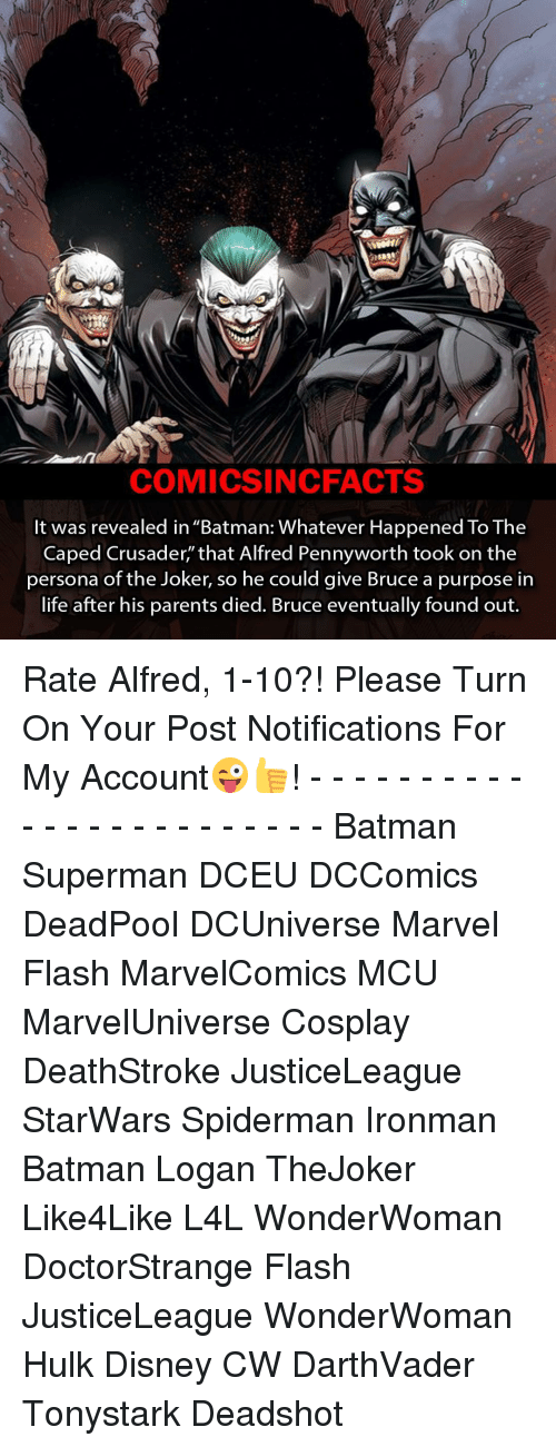 """crusades: COMICSIN CFACTS  It was revealed in """"Batman: Whatever Happened To The  Caped Crusader,"""" that Alfred Pennyworth took on the  persona of the Joker, so he could give Bruce a purpose in  life after his parents died. Bruce eventually found out. Rate Alfred, 1-10?! Please Turn On Your Post Notifications For My Account😜👍! - - - - - - - - - - - - - - - - - - - - - - - - Batman Superman DCEU DCComics DeadPool DCUniverse Marvel Flash MarvelComics MCU MarvelUniverse Cosplay DeathStroke JusticeLeague StarWars Spiderman Ironman Batman Logan TheJoker Like4Like L4L WonderWoman DoctorStrange Flash JusticeLeague WonderWoman Hulk Disney CW DarthVader Tonystark Deadshot"""