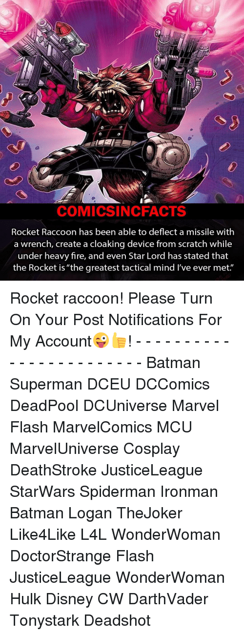 """creat a: COMICSIN CFACTS  Rocket Raccoon has been able to deflect a missile with  a wrench, create a cloaking device from scratch while  under heavy fire, and even Star Lord has stated that  the Rocket is """"the greatest tactical mind l've ever met. Rocket raccoon! Please Turn On Your Post Notifications For My Account😜👍! - - - - - - - - - - - - - - - - - - - - - - - - Batman Superman DCEU DCComics DeadPool DCUniverse Marvel Flash MarvelComics MCU MarvelUniverse Cosplay DeathStroke JusticeLeague StarWars Spiderman Ironman Batman Logan TheJoker Like4Like L4L WonderWoman DoctorStrange Flash JusticeLeague WonderWoman Hulk Disney CW DarthVader Tonystark Deadshot"""