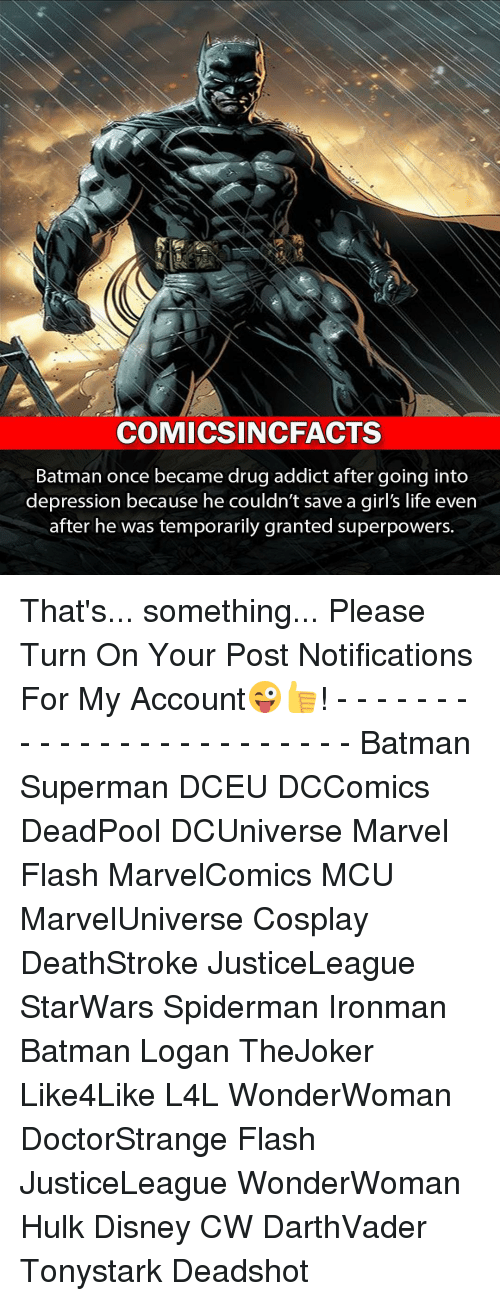 starwar: COMICSINCFACTS  Batman once became drug addict after going into  depression because he couldn't save a girl's life even  after he was temporarily granted superpowers. That's... something... Please Turn On Your Post Notifications For My Account😜👍! - - - - - - - - - - - - - - - - - - - - - - - - Batman Superman DCEU DCComics DeadPool DCUniverse Marvel Flash MarvelComics MCU MarvelUniverse Cosplay DeathStroke JusticeLeague StarWars Spiderman Ironman Batman Logan TheJoker Like4Like L4L WonderWoman DoctorStrange Flash JusticeLeague WonderWoman Hulk Disney CW DarthVader Tonystark Deadshot