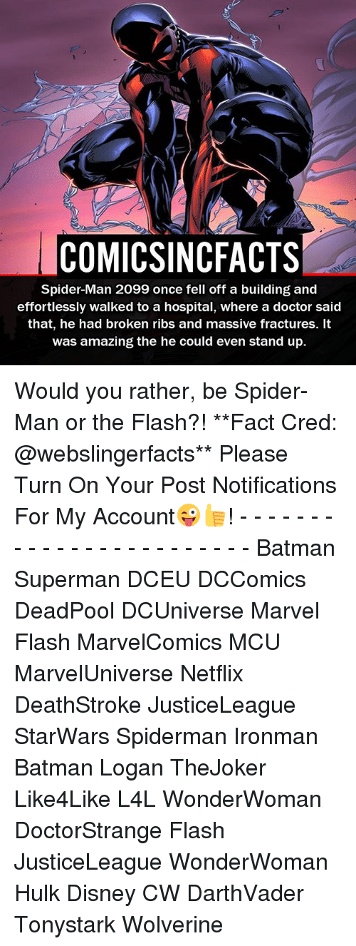 Batman, Disney, and Doctor: COMICSINCFACTS  Spider-Man 2099 once fell off a building and  effortlessly walked to a hospital, where a doctor said  that, he had broken ribs and massive fractures. It  was amazing the he could even stand up. Would you rather, be Spider-Man or the Flash?! **Fact Cred: @webslingerfacts** Please Turn On Your Post Notifications For My Account😜👍! - - - - - - - - - - - - - - - - - - - - - - - - Batman Superman DCEU DCComics DeadPool DCUniverse Marvel Flash MarvelComics MCU MarvelUniverse Netflix DeathStroke JusticeLeague StarWars Spiderman Ironman Batman Logan TheJoker Like4Like L4L WonderWoman DoctorStrange Flash JusticeLeague WonderWoman Hulk Disney CW DarthVader Tonystark Wolverine