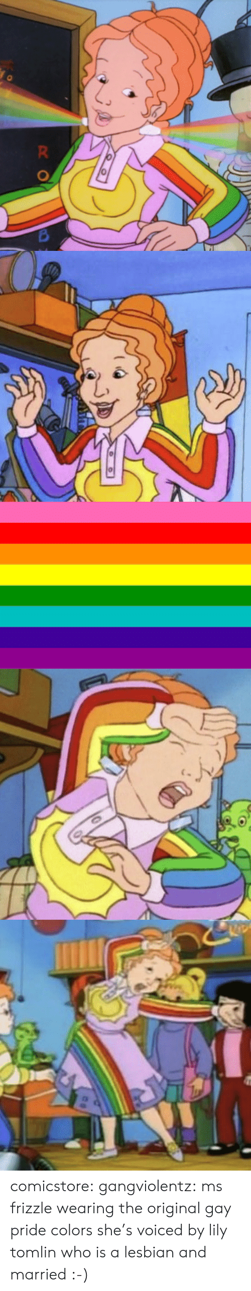 Ms. Frizzle: comicstore:  gangviolentz: ms frizzle wearing the original gay pride colors she's voiced by lily tomlin who is a lesbian and married :-)