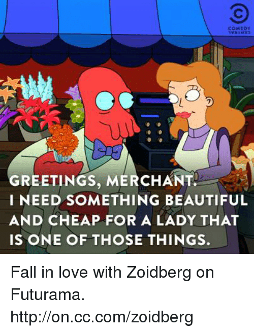 Dank, Futurama, and 🤖: COMIDY  GREETINGS, MERCHANT.  I NEED SOMETHING BEAUTIFUL  AND CHEAP FOR A LADY THAT  IS ONE OF THOSE THINGS. Fall in love with Zoidberg on Futurama. http://on.cc.com/zoidberg