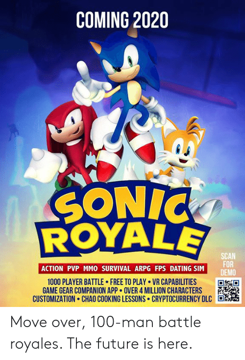dlc: COMING 2020  SONIC  SCAN  FOR  DEMO  ACTION PVP MMO SURVIVAL ARPG FPS DATING SIM  1000 PLAYER BATTLE FREE TO PLAY VR CAPABILITIES  GAME GEAR COMPANION APP OVER 4 MILLION CHARACTERS  CUSTOMIZATION. CHAO COOKING LESSONS. CRYPTOCURRENCY DLC Move over, 100-man battle royales. The future is here.