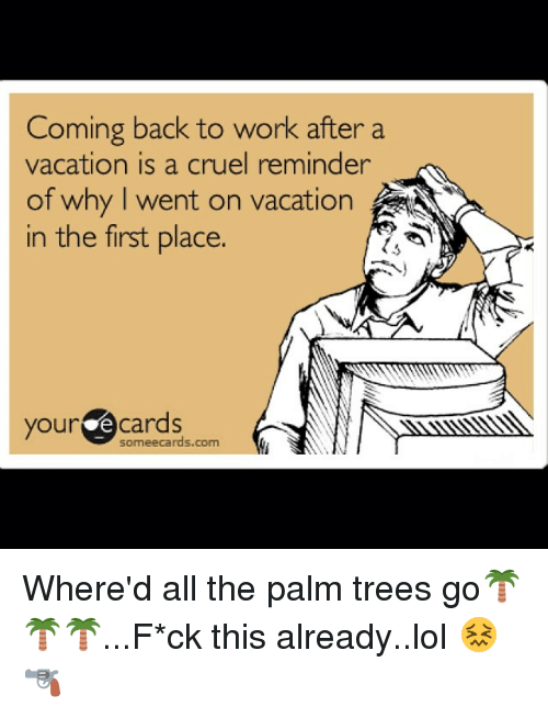 coming back to work after a vacation is a cruel reminder