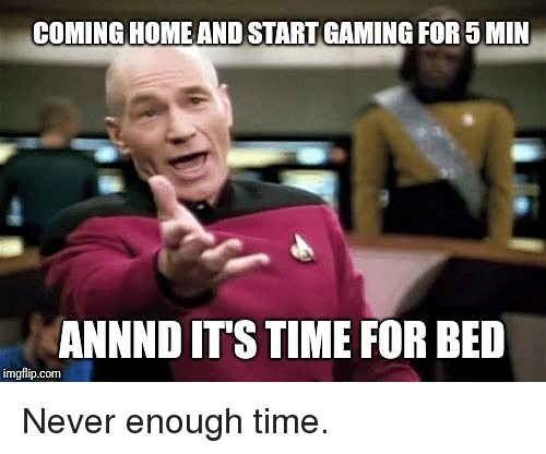 never enough: COMING HOMEAND START GAMING FOR5 MIN  ANNND ITS TIME FOR BED  imgflip.com Never enough time.