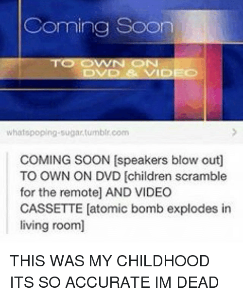 Children, Memes, and Soon...: Coming Soon  DVD & VIDEO  whatspoplng sugartumblr com  COMING SOON (speakers blow outl  TO OWN ON DVD children scramble  for the remote] AND VIDEO  CASSETTE (atomic bomb explodes in  living room] THIS WAS MY CHILDHOOD ITS SO ACCURATE IM DEAD
