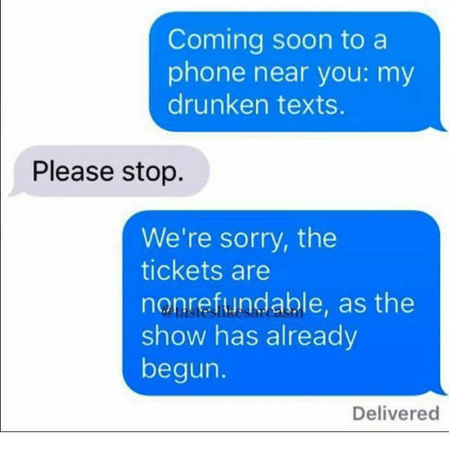 Memes, Phone, and Soon...: Coming soon to a  phone near you: my  drunken texts.  Please stop.  We're sorry, the  tickets are  nonrefundable, as the  show has already  begun.  Delivered