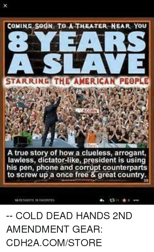 Clueless: COMING SOON. TO A THEATER NEAR YOu  8YEARS  A SLAVE  STARRING THE AMERICAN PEOPLE  A true story of how a clueless, arrogant,  lawiess, dictator-like, president is using  his pen, phone and corrüpt counterparts  to screw up a once free & great country -- COLD DEAD HANDS 2ND AMENDMENT GEAR: CDH2A.COM/STORE