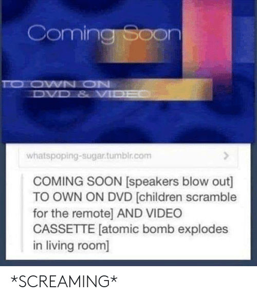 coming soon: Coming Soon  TO OWN ON  DVD & VI  whatspoping-sugar.tumbir.com  COMING SOON [speakers blow out]  TO OWN ON DVD [children scramble  for the remote] AND VIDEO  CASSETTE [atomic bomb explodes  in living room] *SCREAMING*