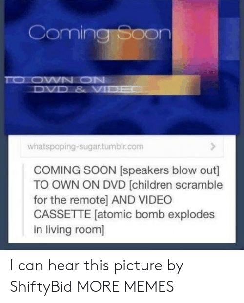 coming soon: Coming Soon  TO OWN ON  DVD & VIDE  whatspoping-sugar.tumbir.com  COMING SOON [speakers blow out]  TO OWN ON DVD [children scramble  for the remote] AND VIDEO  CASSETTE [atomic bomb explodes  in living room] I can hear this picture by ShiftyBid MORE MEMES