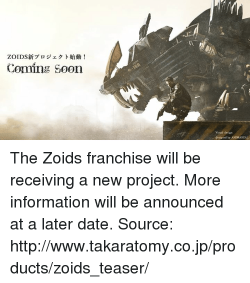 Dank, Dating, and Date: Coming Soon  visual design  designed by ANIMAREAL The Zoids franchise will be receiving a new project. More information will be announced at a later date.  Source: http://www.takaratomy.co.jp/products/zoids_teaser/