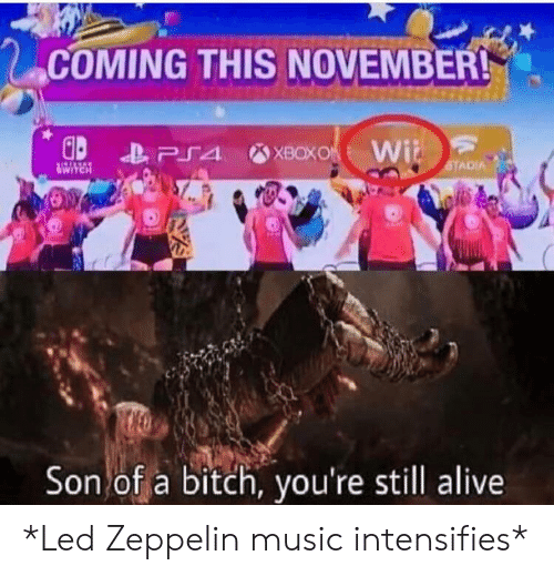 Led Zeppelin: COMING THIS NOVEMBER!  XBOXO Wi  PS4  STADIA  HRAVA  Son of a bitch, you're still alive *Led Zeppelin music intensifies*