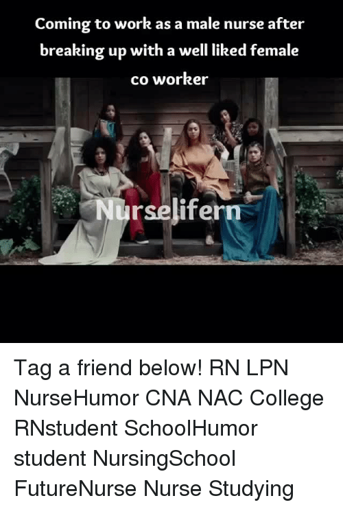 College, Memes, and Work: Coming to work as a male nurse after  breaking up with a well liked female  co worker  urselifern Tag a friend below! RN LPN NurseHumor CNA NAC College RNstudent SchoolHumor student NursingSchool FutureNurse Nurse Studying
