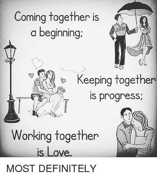 Definitely, Love, and Memes: Coming together is  a beginnin  g;  Keeping together  is progress;  progres  Working togethen  is Love. MOST DEFINITELY