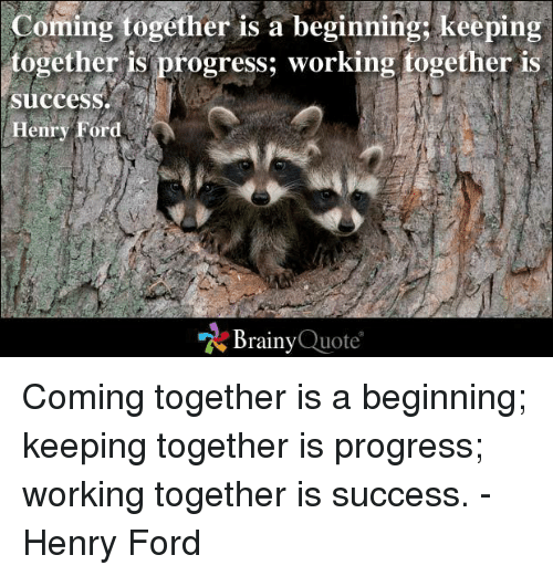 Ford: Coming together is a beginning: keeping  together is progress; working together is  Success.  Henry Ford  Brainy  Quote Coming together is a beginning; keeping together is progress; working together is success. - Henry Ford