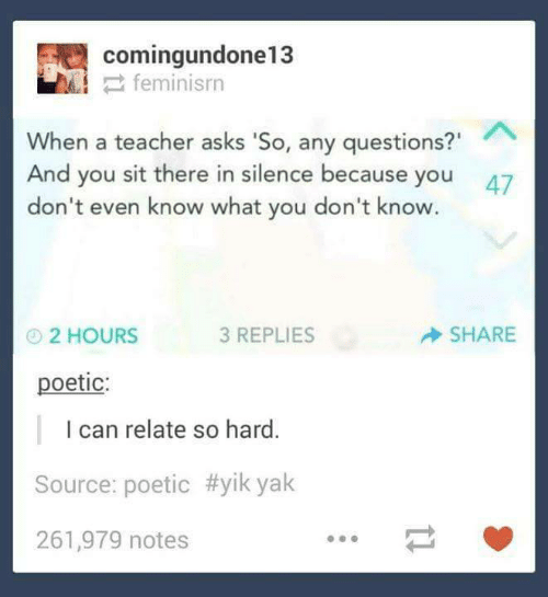 "Dont Even: comingundone13  2 feminisrn  When a teacher asks 'So, any questions?""  And you sit there in silence because you  don't even know what you don't know.  47  SHARE  3 REPLIES  O2 HOURS  poetic:  I can relate so hard.  Source: poetic #yik yak  261,979 notes"
