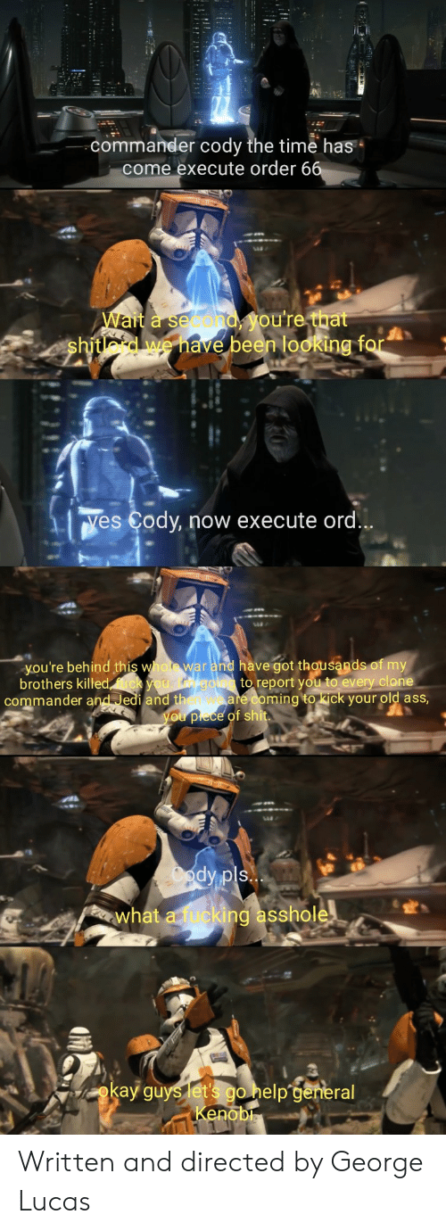 ming: commander cody the time has  come execute order 6  Wait a second  shitlord we have  been looking f  Yes Cody, now execute ord  you're behind this whot war and have got thousands of my  brothers killed  to report you to every clone  commander and Jedi and th  ming to kick your old asS  what a fucki  ing asshole  okay guys etpa  no Written and directed by George Lucas