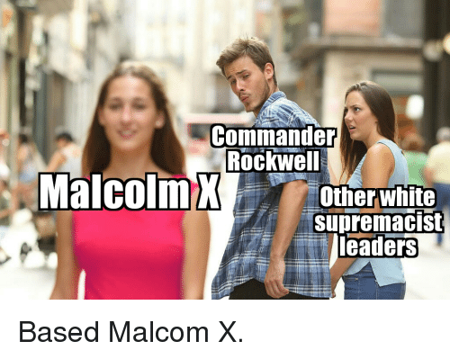 malcom x: Commander  Rockwel  Other white  supremacist  leaders
