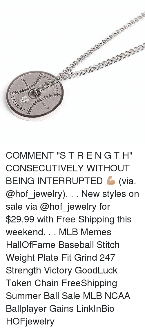 """Baseball, Memes, and Mlb: COMMENT """"S T R E N G T H"""" CONSECUTIVELY WITHOUT BEING INTERRUPTED 💪🏽 (via. @hof_jewelry). . . New styles on sale via @hof_jewelry for $29.99 with Free Shipping this weekend. . . MLB Memes HallOfFame Baseball Stitch Weight Plate Fit Grind 247 Strength Victory GoodLuck Token Chain FreeShipping Summer Ball Sale MLB NCAA Ballplayer Gains LinkInBio HOFjewelry"""