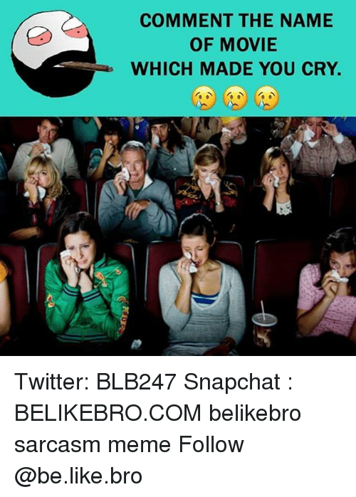Be Like, Meme, and Memes: COMMENT THE NAME  oF MOVIE  WHICH MADE YOU CRY. Twitter: BLB247 Snapchat : BELIKEBRO.COM belikebro sarcasm meme Follow @be.like.bro