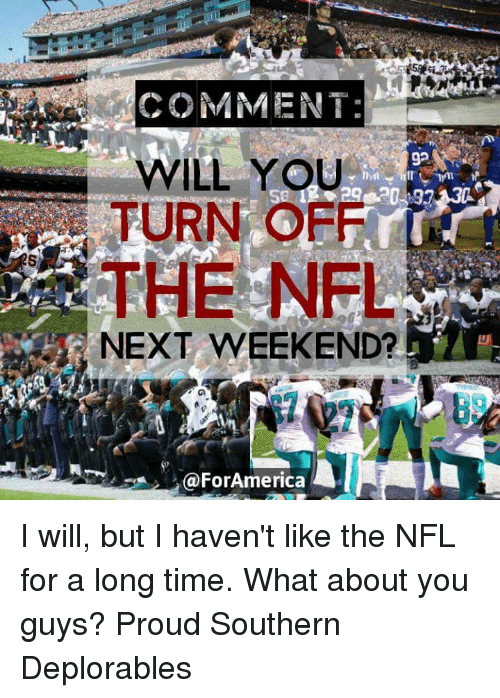 Deplorables: COMMENT:  WILL YOU  TURN OFF  92  THE NFL  NEXT WEEKEND?  89  @ForAmerica I will, but I haven't like the NFL for a long time. What about you guys? Proud Southern Deplorables