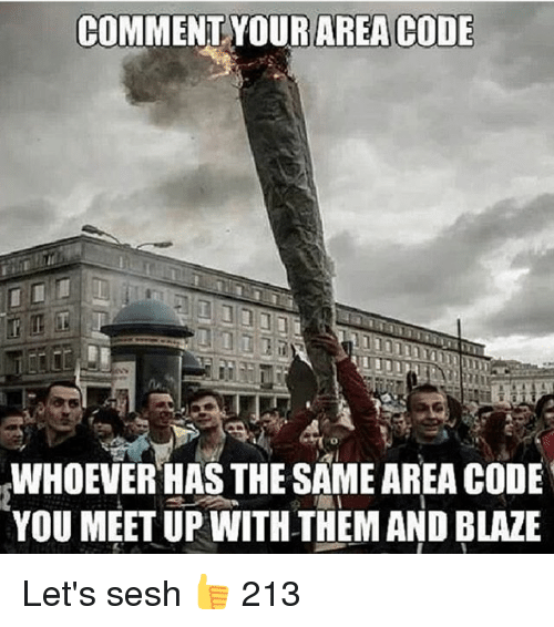 Meetup: COMMENT YOUR AREA CODE  WHOEVER HAS THE SAMEAREA CODE  YOU MEETUP WITH THEM AND BLAZE Let's sesh 👍 213