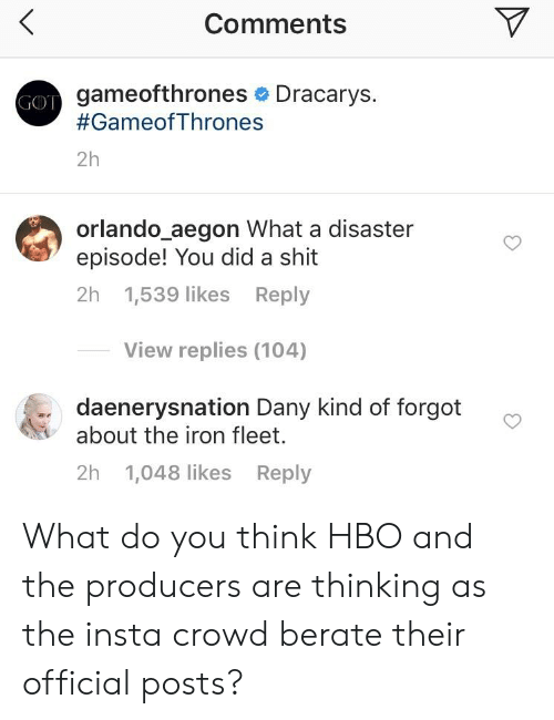 berate: Comments  gameofthrones Dracarys.  #GameofThrones  GOT  2h  orlando_aegon What a disaster  episode! You did a shit  2h 1,539 likes Reply  View replies (104)  daenerysnation Dany kind of forgot  about the iron fleet.  2h 1,048 likes Reply What do you think HBO and the producers are thinking as the insta crowd berate their official posts?