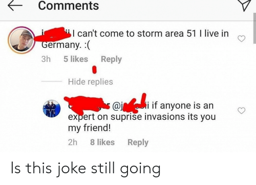 its you: Comments  I can't come to storm area 51 I live in  Germany. (  Reply  3h  5 likes  Hide replies  i if anyone is an  @j  expert on suprise invasions its you  my friend!  2h  8 likes  Reply Is this joke still going