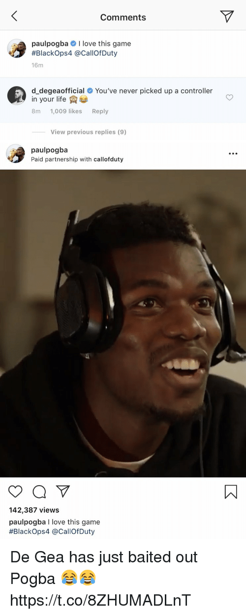Baited: Comments  paulpogba # I love this game  #Blackops4 @CallOfDuty  16m  d_degeaofficial # You've never picked up a controller  in your life  8m 1,009 likes Reply  View previous replies (9)   paulpogba  Paid partnership with callofduty  142,387 views  paulpogba I love this game  #Blackops4 @CallofDuty De Gea has just baited out Pogba 😂😂 https://t.co/8ZHUMADLnT