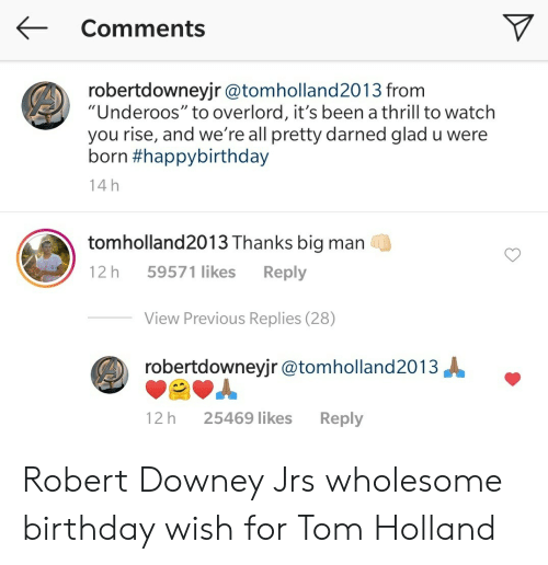 """underoos: Comments  robertdowneyjr @tomholland2013 from  """"Underoos"""" to overlord, it's been a thrill to watch  you rise, and we're all pretty darned glad u were  born #happybirthday  14 h  tomholland2013 Thanks big man  59571 likes  Reply  12 h  View Previous Replies (28)  robertdowneyjr @tomholland2013  12 h  25469 likes  Reply Robert Downey Jrs wholesome birthday wish for Tom Holland"""