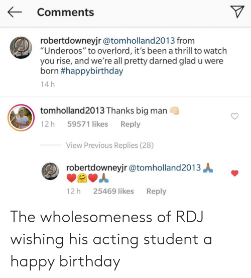 """underoos: Comments  robertdowneyjr @tomholland2013 from  """"Underoos"""" to overlord, it's been a thrill to watch  you rise, and we're all pretty darned glad u were  born #happybirthday  14 h  tomholland2013 Thanks big man  12 h 59571 likes Reply  View Previous Replies (28)  robertdowneyjr @tomholland2013  12 h 25469 likes Reply The wholesomeness of RDJ wishing his acting student a happy birthday"""