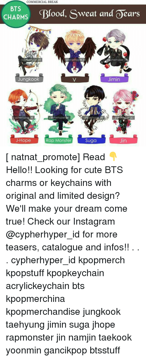Namjin: COMMERCIAL BREAK  BTS  CHARMS  Blood, Sweat and Oears  pherhypar  cypha iyperlid  pherhyper  Jungkook  Jimin  herhypericd  cypherhypes  cyprethy perid  Jin  Suga  J-Hope  Rap Monster [ natnat_promote] Read 👇 Hello!! Looking for cute BTS charms or keychains with original and limited design? We'll make your dream come true! Check our Instagram @cypherhyper_id for more teasers, catalogue and infos!! . . . cypherhyper_id kpopmerch kpopstuff kpopkeychain acrylickeychain bts kpopmerchina kpopmerchandise jungkook taehyung jimin suga jhope rapmonster jin namjin taekook yoonmin gancikpop btsstuff