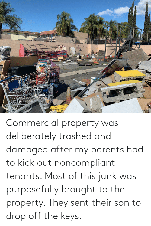 the keys: Commercial property was deliberately trashed and damaged after my parents had to kick out noncompliant tenants. Most of this junk was purposefully brought to the property. They sent their son to drop off the keys.