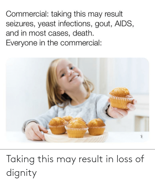 gout: Commercial: taking this may result  seizures, yeast infections, gout, AIDS,  and in most cases, death.  Everyone in the commercial: Taking this may result in loss of dignity