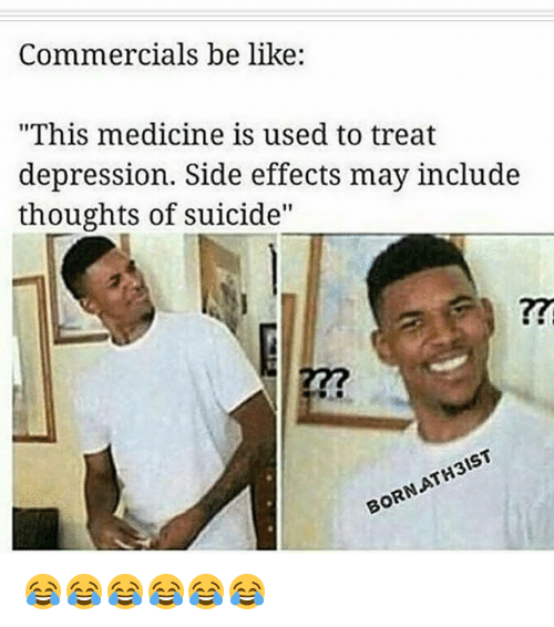 "Be Like, Funny, and Depression: Commercials be like:  ""This medicine is used to treat  depression. Side effects may include  thoughts of suicide""  727  BORNATH3IST 😂😂😂😂😂😂"