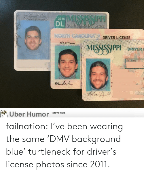 turtleneck: COMMISSIONE  2016  the topetaly State  NORTH CAROLINA  DRIVER LICENSE  DRIVERD  id LIC NO  Uber Humor sevche  Steve holt! failnation:  I've been wearing the same 'DMV background blue' turtleneck for driver's license photos since 2011.