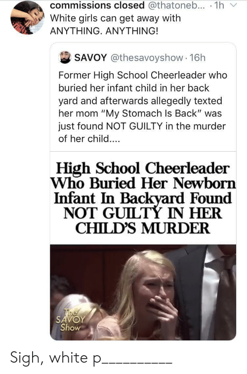 "newborn: commissions closed @thatoneb... 1h  White girls can get away with  ΑΝΥΤHING. ΑNYΤHING!  SAVOY @thesavoyshow 16h  Former High School Cheerleader who  buried her infant child in her back  yard and afterwards allegedly texted  her mom ""My Stomach Is Back"" was  just found NOT GUILTY in the murder  of her child....  High School Cheerleader  Who Buried Her Newborn  Infant In Backyard Found  NOT GUILTÝ IN HER  CHILD'S MURDER  The  SAVOY  Show Sigh, white p__________"