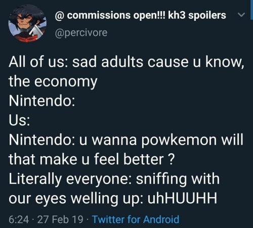 kh3: @ commissions open!! kh3 spoilers v  @percivore  All of us: sad adults cause u know,  the economy  Nintendo:  Nintendo: u wanna powkemon will  that make u feel better?  Literally everyone: sniffing with  our eyes welling up: uhHUUHH  6:24 27 Feb 19 Twitter for Android