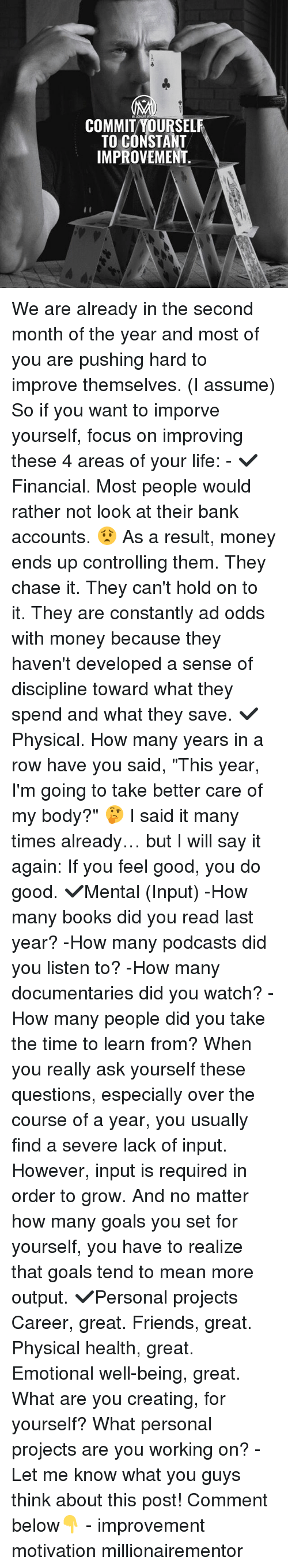 "Books, Friends, and Goals: COMMIT YOURSELF  TO CONSTANT  IMPROVEMENT. We are already in the second month of the year and most of you are pushing hard to improve themselves. (I assume) So if you want to imporve yourself, focus on improving these 4 areas of your life: - ✔️Financial. Most people would rather not look at their bank accounts. 😟 As a result, money ends up controlling them. They chase it. They can't hold on to it. They are constantly ad odds with money because they haven't developed a sense of discipline toward what they spend and what they save. ✔️Physical. How many years in a row have you said, ""This year, I'm going to take better care of my body?"" 🤔 I said it many times already… but I will say it again: If you feel good, you do good. ✔️Mental (Input) -How many books did you read last year? -How many podcasts did you listen to? -How many documentaries did you watch? -How many people did you take the time to learn from? When you really ask yourself these questions, especially over the course of a year, you usually find a severe lack of input. However, input is required in order to grow. And no matter how many goals you set for yourself, you have to realize that goals tend to mean more output. ✔️Personal projects Career, great. Friends, great. Physical health, great. Emotional well-being, great. What are you creating, for yourself? What personal projects are you working on? - Let me know what you guys think about this post! Comment below👇 - improvement motivation millionairementor"