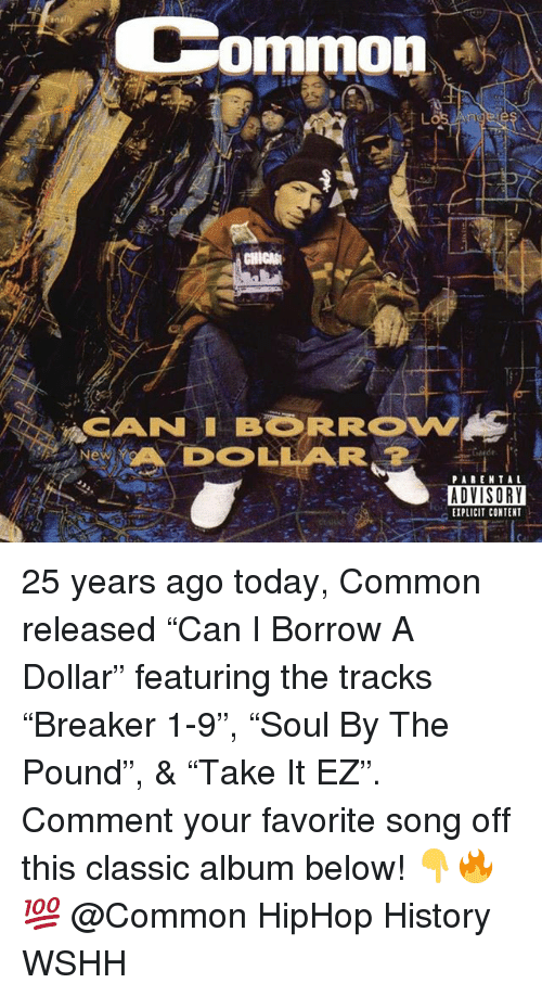"Memes, Wshh, and Common: Common  CANNI BORROW  DOLLAR  ADVISORY  EXPLICIT CONTENT 25 years ago today, Common released ""Can I Borrow A Dollar"" featuring the tracks ""Breaker 1-9"", ""Soul By The Pound"", & ""Take It EZ"". Comment your favorite song off this classic album below! 👇🔥💯 @Common HipHop History WSHH"