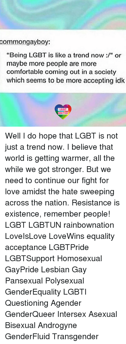 """Comfortable, Lgbt, and Love: common gayboy  """"Being LGBT is like a trend now or  maybe more people are more  comfortable coming out in a society  which seems to be more accepting idk  LGBT  UNITED Well I do hope that LGBT is not just a trend now. I believe that world is getting warmer, all the while we got stronger. But we need to continue our fight for love amidst the hate sweeping across the nation. Resistance is existence, remember people! LGBT LGBTUN rainbownation LoveIsLove LoveWins equality acceptance LGBTPride LGBTSupport Homosexual GayPride Lesbian Gay Pansexual Polysexual GenderEquality LGBTI Questioning Agender GenderQueer Intersex Asexual Bisexual Androgyne GenderFluid Transgender"""