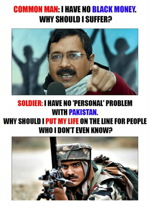 black money: COMMON MAN:  I HAVE NO BLACK MONEY  WHY SHOULDISUFFER  SOLDIER  I HAVE NO PERSONAL PROBLEM  WITH PAKISTAN.  WHY SHOULD I  PUT MYLIFE ON THE LINE FOR PEOPLE  WHO DON'T EVEN KNOW?