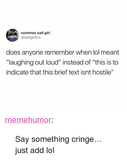 "laughing out loud: common sad girl  @sadgirlkm  does anyone remember when lol meant  ""laughing out loud"" instead of ""this is to  indicate that this brief text isnt hostile"" <p><a href=""http://memehumor.net/post/171165457447/say-something-cringejust-add-lol"" class=""tumblr_blog"">memehumor</a>:</p>  <blockquote><p>Say something cringe…just add lol</p></blockquote>"