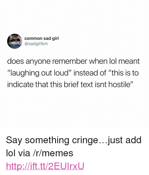 "laughing out loud: common sad girl  @sadgirlkm  does anyone remember when lol meant  ""laughing out loud"" instead of ""this is to  indicate that this brief text isnt hostile"" <p>Say something cringe&hellip;just add lol via /r/memes <a href=""http://ift.tt/2EUIrxU"">http://ift.tt/2EUIrxU</a></p>"