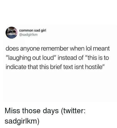 "laughing out loud: common sad girl  @sadgirlkm  does anyone remember when lol meant  ""laughing out loud"" instead of ""this is to  indicate that this brief text isnt hostile"" Miss those days (twitter: sadgirlkm)"