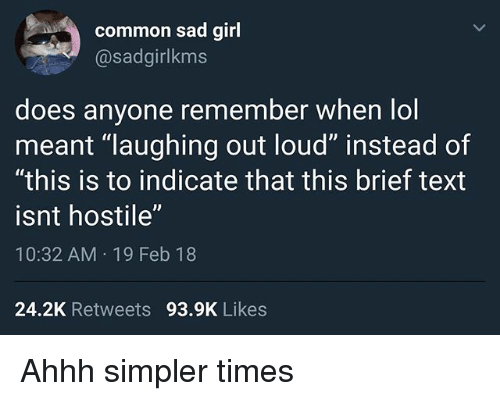 "laughing out loud: common sad girl  @sadgirlkms  does anyone remember when lol  meant ""laughing out loud"" instead of  ""this is to indicate that this brief text  isnt hostile""  10:32 AM 19 Feb 18  24.2K Retweets 93.9K Likes Ahhh simpler times"
