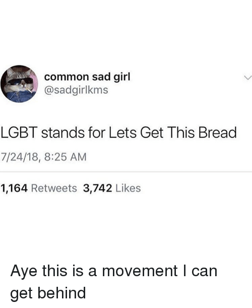 Funny, Lgbt, and Common: common sad girl  @sadgirlkms  LGBT stands for Lets Get This Bread  7/24/18, 8:25 AM  1,164 Retweets 3,742 Likes Aye this is a movement I can get behind