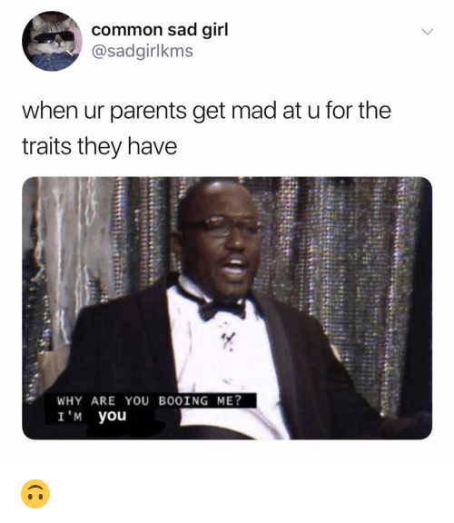 Parents, Common, and Dank Memes: common sad qirl  @sadgirlkms  when ur parents get mad at u for the  traits they have  WHY ARE YOU BOOING ME?  I'M you 🙃
