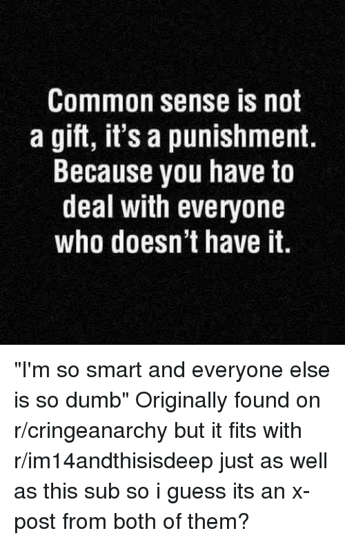 """I Guessed It: Common sense is not  a gift, it's a punishment.  Because you have to  deal with everyone  who doesn't have it """"I'm so smart and everyone else is so dumb"""" Originally found on r/cringeanarchy but it fits with r/im14andthisisdeep just as well as this sub so i guess its an x-post from both of them?"""
